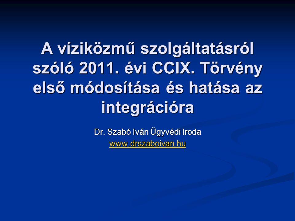 A víziközmű szolgáltatásról szóló 2011. évi CCIX. Törvény első módosítása és hatása az integrációra Dr. Szabó Iván Ügyvédi Iroda www.drszaboivan.hu