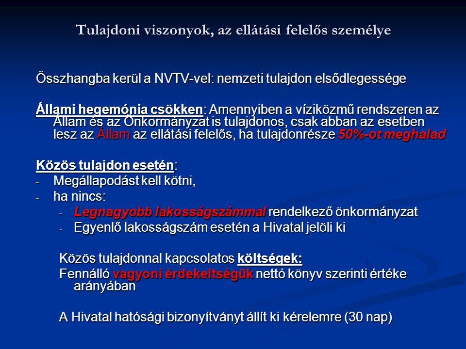 Tulajdoni viszonyok, az ellátási felelős személye Összhangba kerül a NVTV-vel: nemzeti tulajdon elsődlegessége Állami hegemónia csökken: Amennyiben a víziközmű rendszeren az Állam és az Önkormányzat is tulajdonos, csak abban az esetben lesz az Állam az ellátási felelős, ha tulajdonrésze 50%-ot meghalad Közös tulajdon esetén: - Megállapodást kell kötni, - ha nincs: - Legnagyobb lakosságszámmal rendelkező önkormányzat - Egyenlő lakosságszám esetén a Hivatal jelöli ki Közös tulajdonnal kapcsolatos költségek: Fennálló vagyoni érdekeltségük nettó könyv szerinti értéke arányában A Hivatal hatósági bizonyítványt állít ki kérelemre (30 nap)