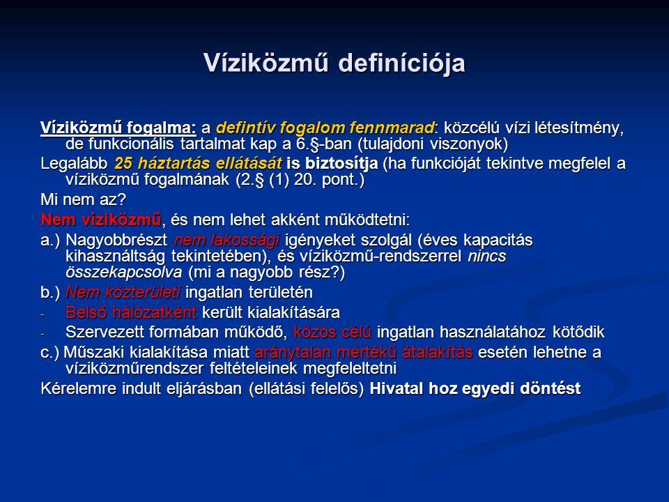 Víziközmű definíciója Víziközmű fogalma: a defintív fogalom fennmarad: közcélú vízi létesítmény, de funkcionális tartalmat kap a 6.§-ban (tulajdoni viszonyok) Legalább 25 háztartás ellátását is biztosítja (ha funkcióját tekintve megfelel a víziközmű fogalmának (2.§ (1) 20.