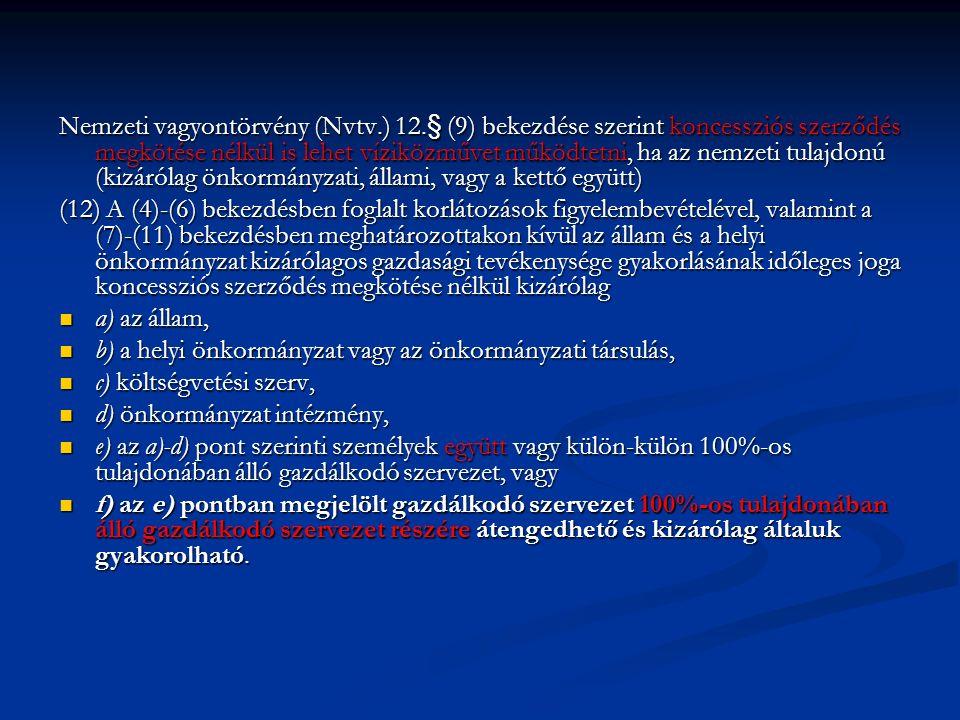 Nemzeti vagyontörvény (Nvtv.) 12.§ (9) bekezdése szerint koncessziós szerződés megkötése nélkül is lehet víziközművet működtetni, ha az nemzeti tulajdonú (kizárólag önkormányzati, állami, vagy a kettő együtt) (12) A (4)-(6) bekezdésben foglalt korlátozások figyelembevételével, valamint a (7)-(11) bekezdésben meghatározottakon kívül az állam és a helyi önkormányzat kizárólagos gazdasági tevékenysége gyakorlásának időleges joga koncessziós szerződés megkötése nélkül kizárólag a) az állam, a) az állam, b) a helyi önkormányzat vagy az önkormányzati társulás, b) a helyi önkormányzat vagy az önkormányzati társulás, c) költségvetési szerv, c) költségvetési szerv, d) önkormányzat intézmény, d) önkormányzat intézmény, e) az a)-d) pont szerinti személyek együtt vagy külön-külön 100%-os tulajdonában álló gazdálkodó szervezet, vagy e) az a)-d) pont szerinti személyek együtt vagy külön-külön 100%-os tulajdonában álló gazdálkodó szervezet, vagy f) az e) pontban megjelölt gazdálkodó szervezet 100%-os tulajdonában álló gazdálkodó szervezet részére átengedhető és kizárólag általuk gyakorolható.