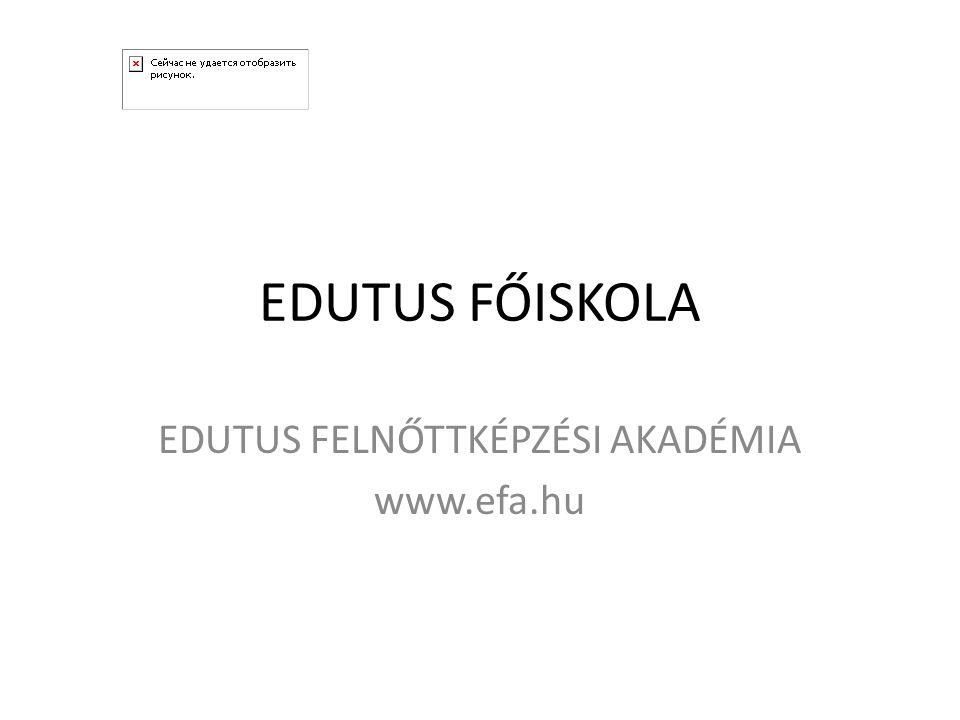 EDUTUS FŐISKOLA EDUTUS FELNŐTTKÉPZÉSI AKADÉMIA www.efa.hu