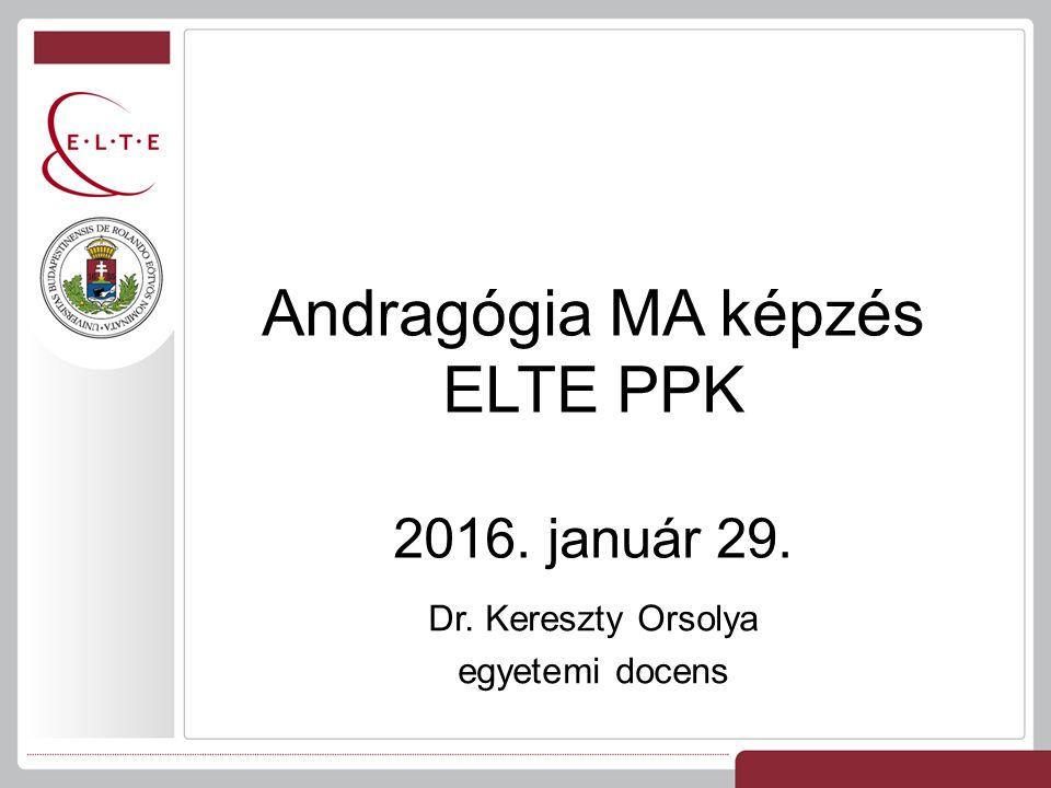 Dr. Kereszty Orsolya egyetemi docens Andragógia MA képzés ELTE PPK 2016. január 29.