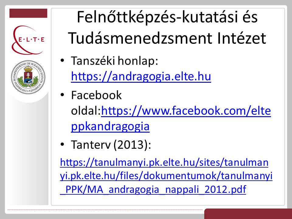 Felnőttképzés-kutatási és Tudásmenedzsment Intézet Tanszéki honlap: https://andragogia.elte.hu https://andragogia.elte.hu Facebook oldal:https://www.facebook.com/elte ppkandragogiahttps://www.facebook.com/elte ppkandragogia Tanterv (2013): https://tanulmanyi.pk.elte.hu/sites/tanulman yi.pk.elte.hu/files/dokumentumok/tanulmanyi _PPK/MA_andragogia_nappali_2012.pdf