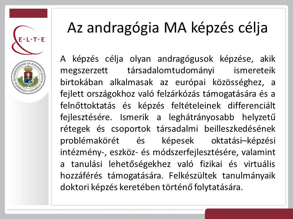 Az andragógia MA képzés célja A képzés célja olyan andragógusok képzése, akik megszerzett társadalomtudományi ismereteik birtokában alkalmasak az európai közösséghez, a fejlett országokhoz való felzárkózás támogatására és a felnőttoktatás és képzés feltételeinek differenciált fejlesztésére.
