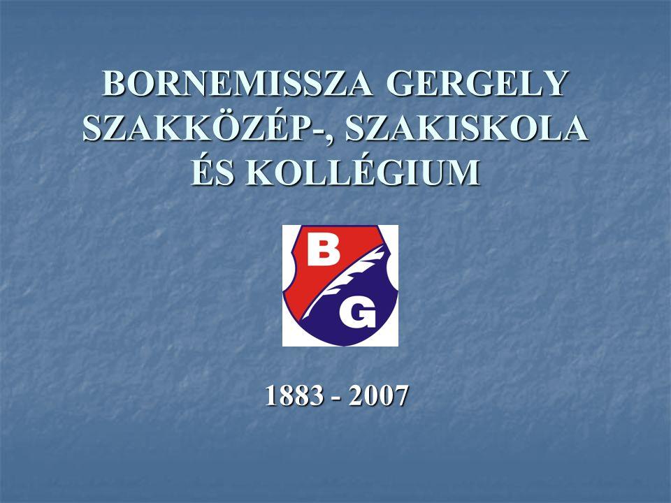BORNEMISSZA GERGELY SZAKKÖZÉP-, SZAKISKOLA ÉS KOLLÉGIUM 1883 - 2007