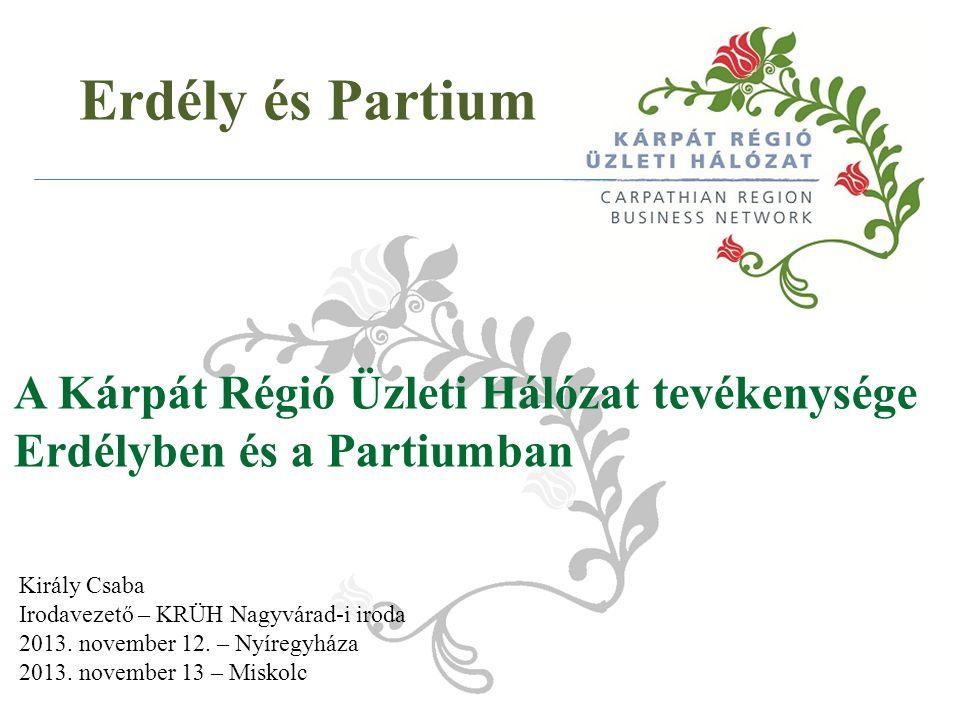 Erdély és Partium A Kárpát Régió Üzleti Hálózat tevékenysége Erdélyben és a Partiumban Király Csaba Irodavezető – KRÜH Nagyvárad-i iroda 2013.