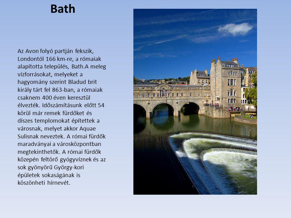 Bath Az Avon folyó partján fekszik, Londontól 166 km-re, a rómaiak alapította település, Bath.A meleg vízforrásokat, melyeket a hagyomány szerint Bladud brit király tárt fel 863-ban, a rómaiak csaknem 400 éven keresztül élvezték.