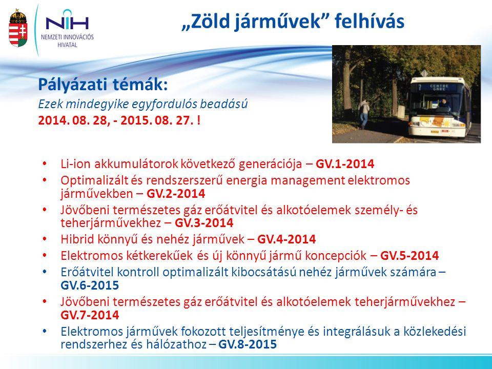 """""""Zöld járművek felhívás Li-ion akkumulátorok következő generációja – GV.1-2014 Optimalizált és rendszerszerű energia management elektromos járművekben – GV.2-2014 Jövőbeni természetes gáz erőátvitel és alkotóelemek személy- és teherjárművekhez – GV.3-2014 Hibrid könnyű és nehéz járművek – GV.4-2014 Elektromos kétkerekűek és új könnyű jármű koncepciók – GV.5-2014 Erőátvitel kontroll optimalizált kibocsátású nehéz járművek számára – GV.6-2015 Jövőbeni természetes gáz erőátvitel és alkotóelemek teherjárművekhez – GV.7-2014 Elektromos járművek fokozott teljesítménye és integrálásuk a közlekedési rendszerhez és hálózathoz – GV.8-2015 Pályázati témák: Ezek mindegyike egyfordulós beadású 2014."""