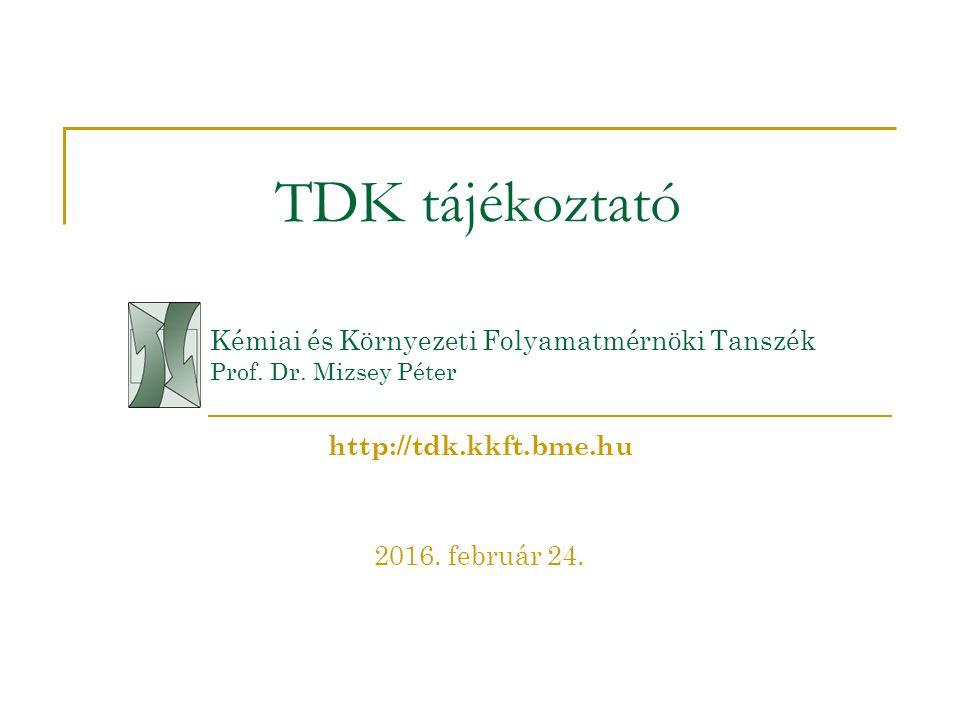 TDK tájékoztató Kémiai és Környezeti Folyamatmérnöki Tanszék Prof. Dr. Mizsey Péter 2016. február 24. http://tdk.kkft.bme.hu