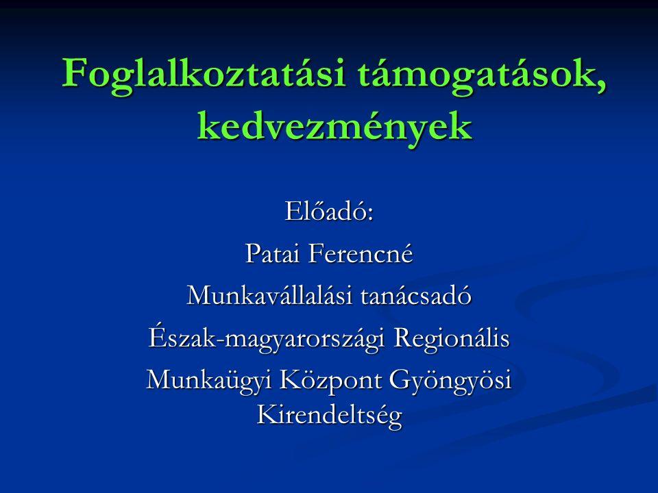 Foglalkoztatási támogatások, kedvezmények Előadó: Patai Ferencné Munkavállalási tanácsadó Észak-magyarországi Regionális Munkaügyi Központ Gyöngyösi Kirendeltség
