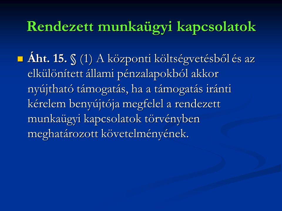 Rendezett munkaügyi kapcsolatok Áht. 15. § (1) A központi költségvetésből és az elkülönített állami pénzalapokból akkor nyújtható támogatás, ha a támo