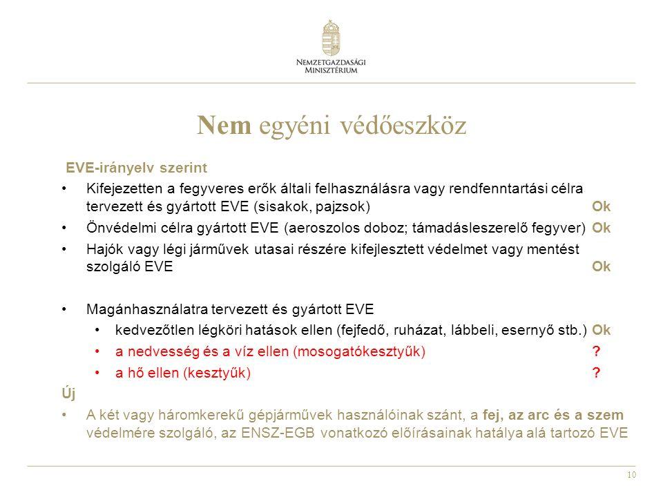 10 Nem egyéni védőeszköz EVE-irányelv szerint Kifejezetten a fegyveres erők általi felhasználásra vagy rendfenntartási célra tervezett és gyártott EVE (sisakok, pajzsok)Ok Önvédelmi célra gyártott EVE (aeroszolos doboz; támadásleszerelő fegyver)Ok Hajók vagy légi járművek utasai részére kifejlesztett védelmet vagy mentést szolgáló EVEOk Magánhasználatra tervezett és gyártott EVE kedvezőtlen légköri hatások ellen (fejfedő, ruházat, lábbeli, esernyő stb.)Ok a nedvesség és a víz ellen (mosogatókesztyűk).