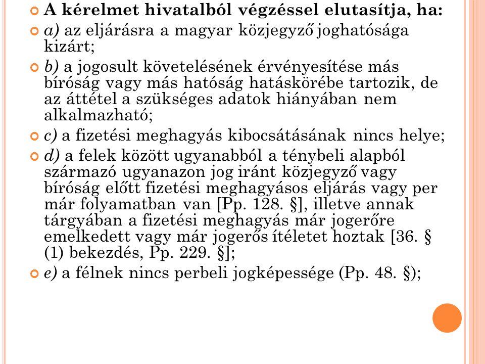A kérelmet hivatalból végzéssel elutasítja, ha: a) az eljárásra a magyar közjegyző joghatósága kizárt; b) a jogosult követelésének érvényesítése más bíróság vagy más hatóság hatáskörébe tartozik, de az áttétel a szükséges adatok hiányában nem alkalmazható; c) a fizetési meghagyás kibocsátásának nincs helye; d) a felek között ugyanabból a ténybeli alapból származó ugyanazon jog iránt közjegyző vagy bíróság előtt fizetési meghagyásos eljárás vagy per már folyamatban van [Pp.