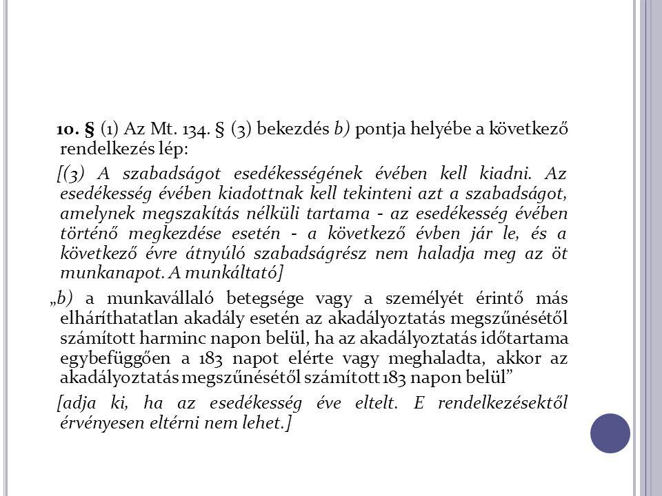 10. § (1) Az Mt. 134. § (3) bekezdés b) pontja helyébe a következő rendelkezés lép: [(3) A szabadságot esedékességének évében kell kiadni. Az esedékes