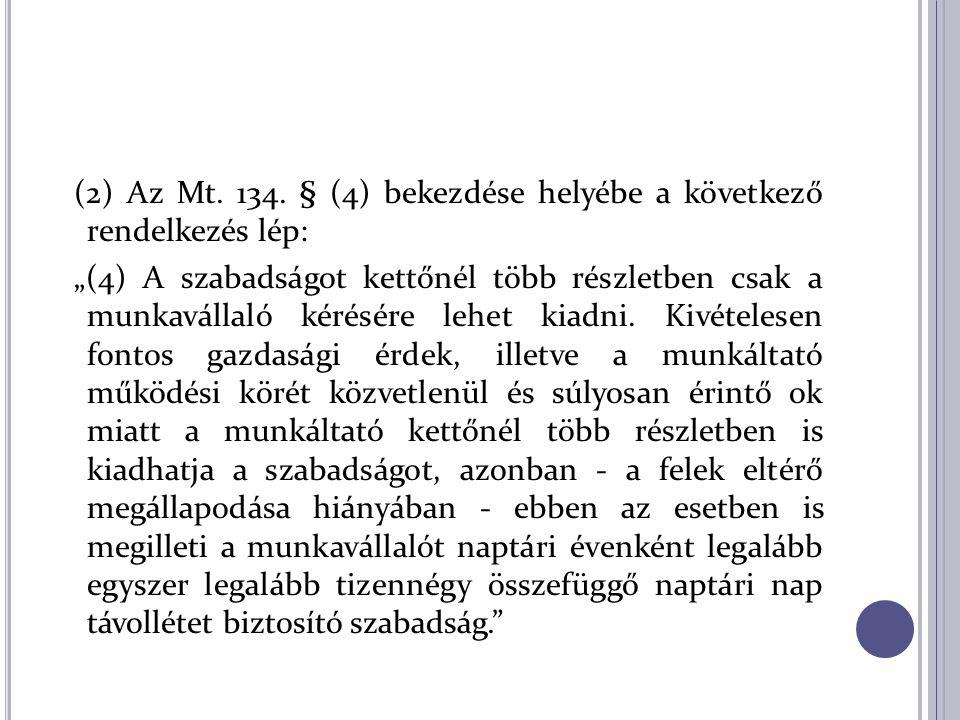 """(2) Az Mt. 134. § (4) bekezdése helyébe a következő rendelkezés lép: """"(4) A szabadságot kettőnél több részletben csak a munkavállaló kérésére lehet ki"""
