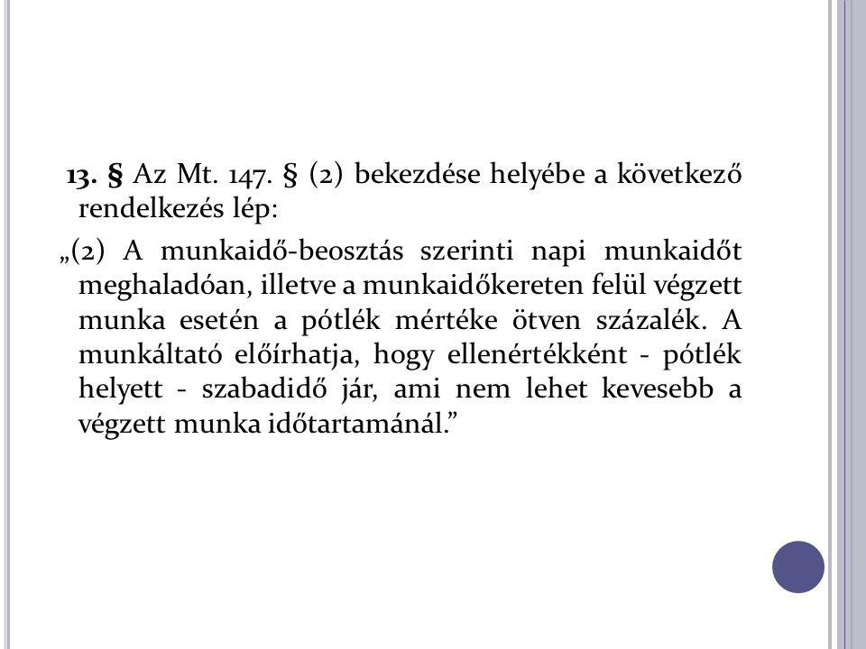 """13. § Az Mt. 147. § (2) bekezdése helyébe a következő rendelkezés lép: """"(2) A munkaidő-beosztás szerinti napi munkaidőt meghaladóan, illetve a munkaid"""