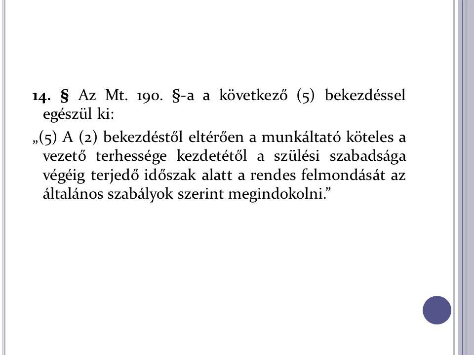 """14. § Az Mt. 190. §-a a következő (5) bekezdéssel egészül ki: """"(5) A (2) bekezdéstől eltérően a munkáltató köteles a vezető terhessége kezdetétől a sz"""