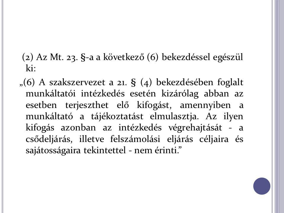 """(2) Az Mt. 23. §-a a következő (6) bekezdéssel egészül ki: """"(6) A szakszervezet a 21. § (4) bekezdésében foglalt munkáltatói intézkedés esetén kizáról"""