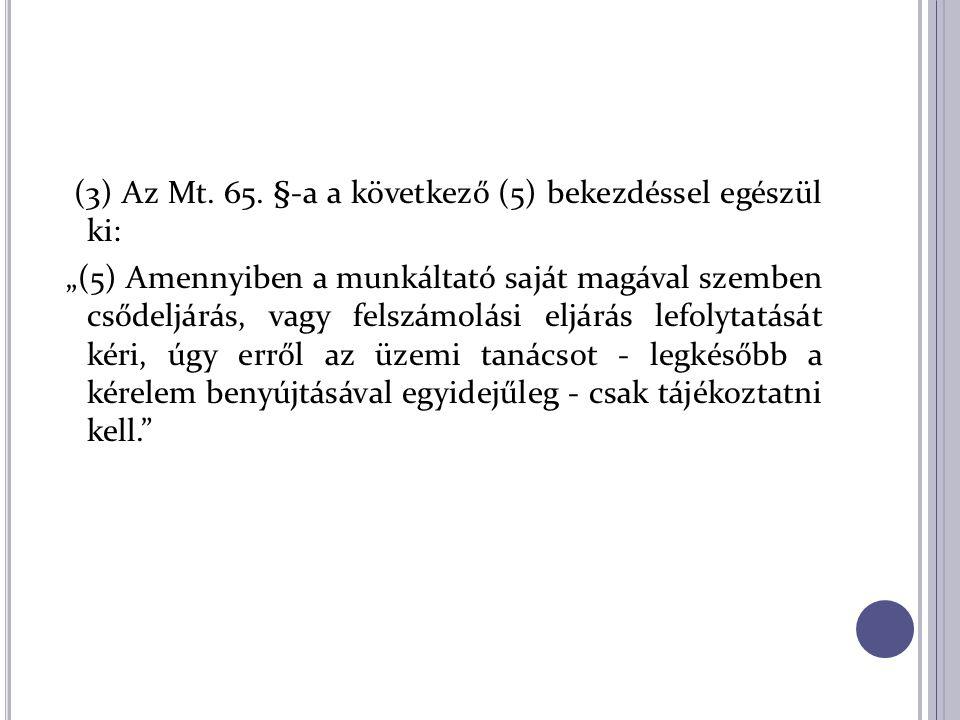 """(3) Az Mt. 65. §-a a következő (5) bekezdéssel egészül ki: """"(5) Amennyiben a munkáltató saját magával szemben csődeljárás, vagy felszámolási eljárás l"""