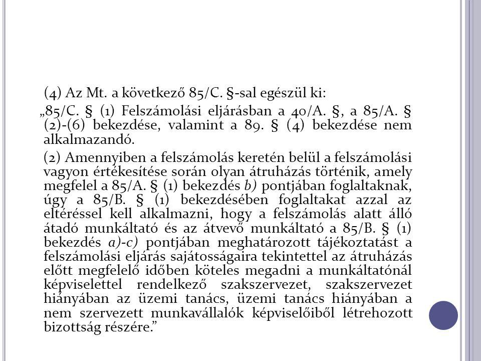 """(4) Az Mt. a következő 85/C. §-sal egészül ki: """"85/C. § (1) Felszámolási eljárásban a 40/A. §, a 85/A. § (2)-(6) bekezdése, valamint a 89. § (4) bekez"""