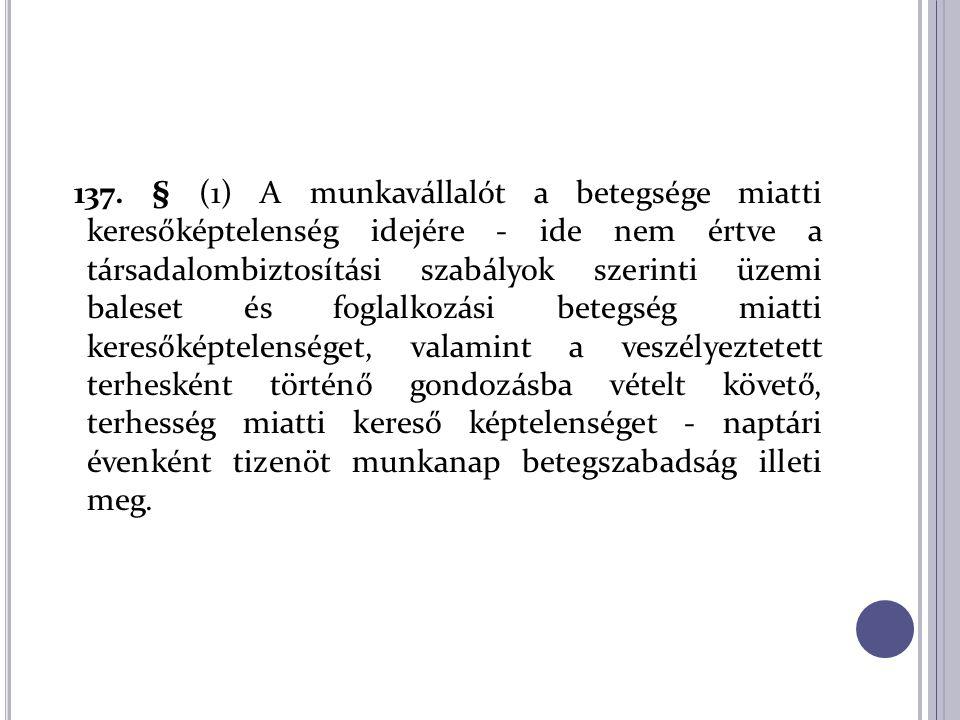 137. § (1) A munkavállalót a betegsége miatti keresőképtelenség idejére - ide nem értve a társadalombiztosítási szabályok szerinti üzemi baleset és fo