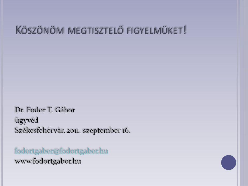 K ÖSZÖNÖM MEGTISZTELŐ FIGYELMÜKET ! Dr. Fodor T. Gábor ügyvéd Székesfehérvár, 2011. szeptember 16. fodortgabor@fodortgabor.hu www.fodortgabor.hu Dr. F