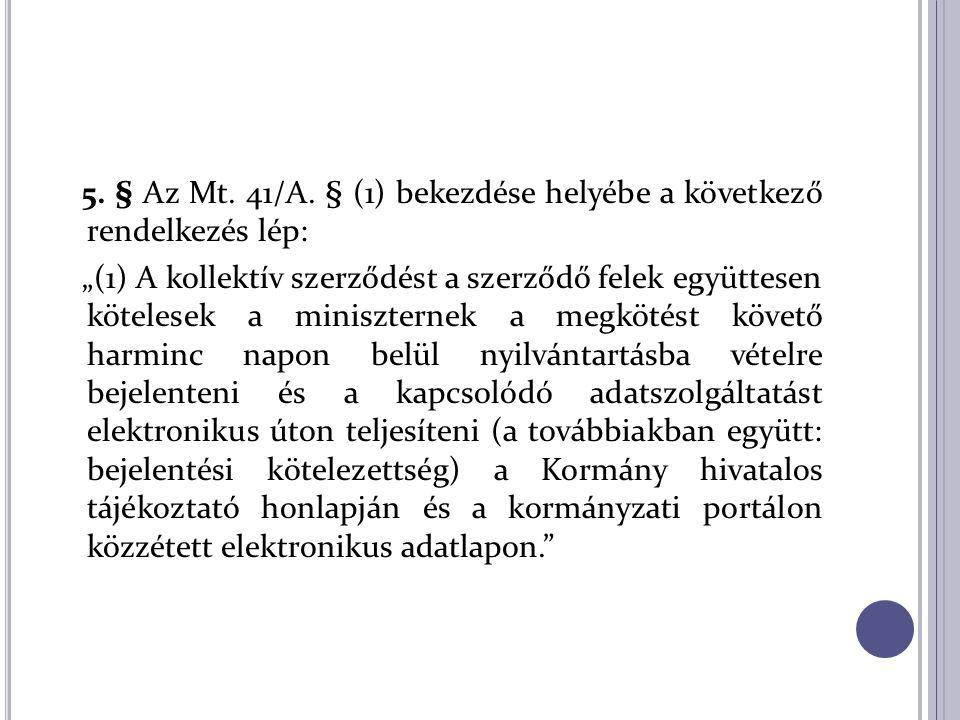 """5. § Az Mt. 41/A. § (1) bekezdése helyébe a következő rendelkezés lép: """"(1) A kollektív szerződést a szerződő felek együttesen kötelesek a miniszterne"""