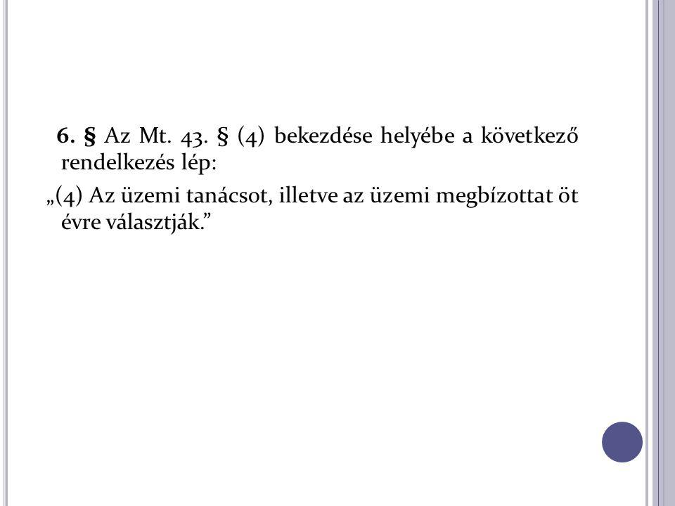 """6. § Az Mt. 43. § (4) bekezdése helyébe a következő rendelkezés lép: """"(4) Az üzemi tanácsot, illetve az üzemi megbízottat öt évre választják."""""""
