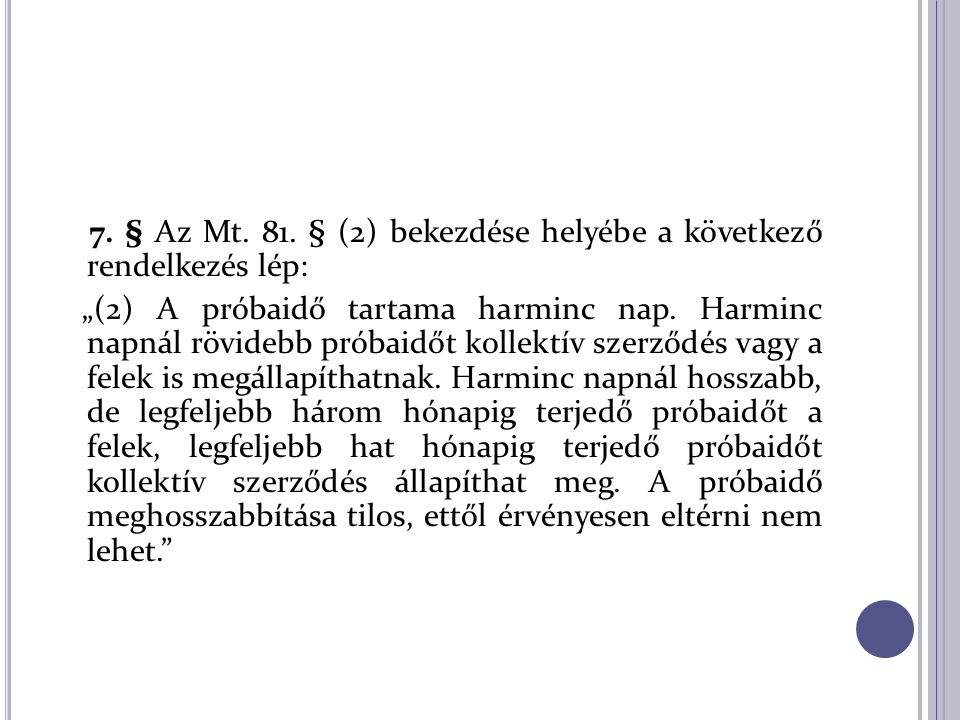 """7. § Az Mt. 81. § (2) bekezdése helyébe a következő rendelkezés lép: """"(2) A próbaidő tartama harminc nap. Harminc napnál rövidebb próbaidőt kollektív"""