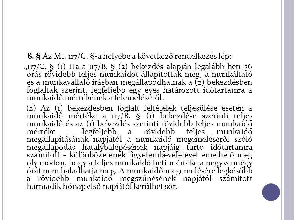 """8. § Az Mt. 117/C. §-a helyébe a következő rendelkezés lép: """"117/C. § (1) Ha a 117/B. § (2) bekezdés alapján legalább heti 36 órás rövidebb teljes mun"""