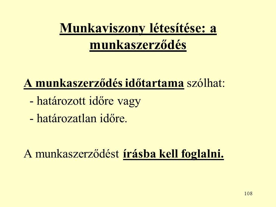 108 Munkaviszony létesítése: a munkaszerződés A munkaszerződés időtartama szólhat: - határozott időre vagy - határozatlan időre.