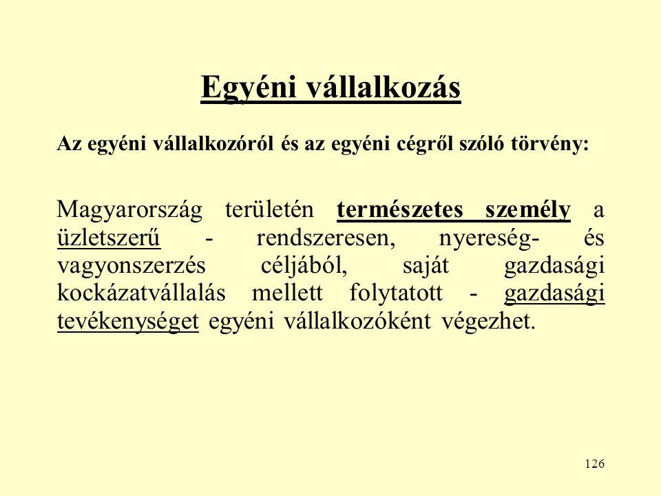 126 Egyéni vállalkozás Az egyéni vállalkozóról és az egyéni cégről szóló törvény: Magyarország területén természetes személy a üzletszerű - rendszeresen, nyereség- és vagyonszerzés céljából, saját gazdasági kockázatvállalás mellett folytatott - gazdasági tevékenységet egyéni vállalkozóként végezhet.