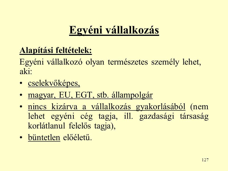 127 Egyéni vállalkozás Alapítási feltételek: Egyéni vállalkozó olyan természetes személy lehet, aki: cselekvőképes, magyar, EU, EGT, stb.