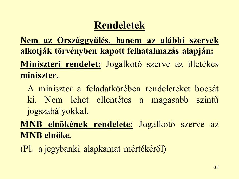 38 Rendeletek Nem az Országgyűlés, hanem az alábbi szervek alkotják törvényben kapott felhatalmazás alapján: Miniszteri rendelet: Jogalkotó szerve az illetékes miniszter.