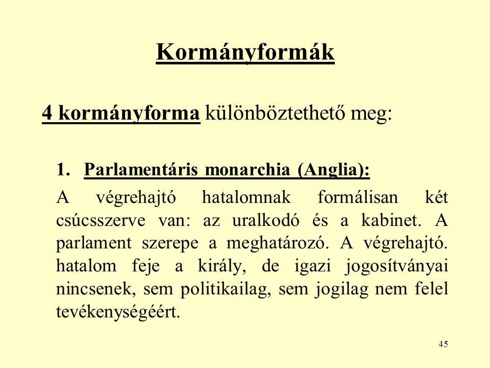 45 Kormányformák 4 kormányforma különböztethető meg: 1.Parlamentáris monarchia (Anglia): A végrehajtó hatalomnak formálisan két csúcsszerve van: az uralkodó és a kabinet.