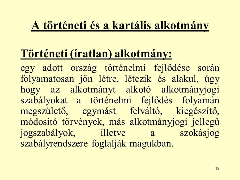 49 A történeti és a kartális alkotmány Történeti (íratlan) alkotmány: egy adott ország történelmi fejlődése során folyamatosan jön létre, létezik és alakul, úgy hogy az alkotmányt alkotó alkotmányjogi szabályokat a történelmi fejlődés folyamán megszülető, egymást felváltó, kiegészítő, módosító törvények, más alkotmányjogi jellegű jogszabályok, illetve a szokásjog szabályrendszere foglalják magukban.