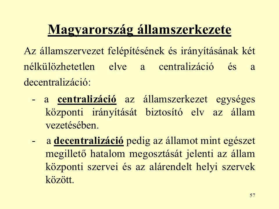 57 Magyarország államszerkezete Az államszervezet felépítésének és irányításának két nélkülözhetetlen elve a centralizáció és a decentralizáció: - a centralizáció az államszerkezet egységes központi irányítását biztosító elv az állam vezetésében.