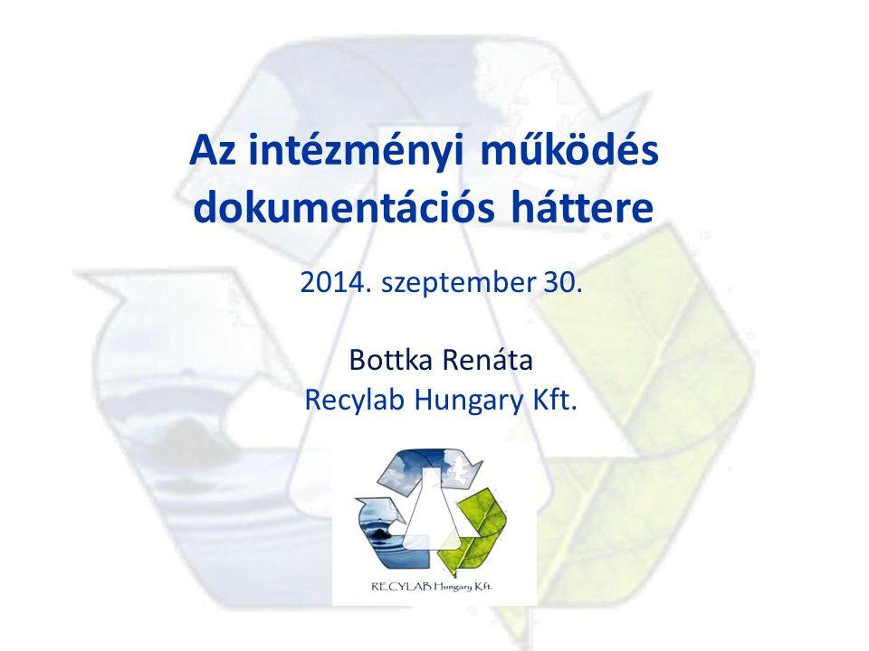 Az intézményi működés dokumentációs háttere 2014. szeptember 30. Bottka Renáta Recylab Hungary Kft.