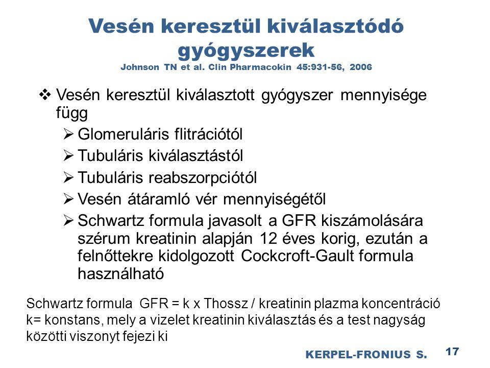 17  Vesén keresztül kiválasztott gyógyszer mennyisége függ  Glomeruláris flitrációtól  Tubuláris kiválasztástól  Tubuláris reabszorpciótól  Vesén átáramló vér mennyiségétől  Schwartz formula javasolt a GFR kiszámolására szérum kreatinin alapján 12 éves korig, ezután a felnőttekre kidolgozott Cockcroft-Gault formula használható Schwartz formula GFR = k x Thossz / kreatinin plazma koncentráció k= konstans, mely a vizelet kreatinin kiválasztás és a test nagyság közötti viszonyt fejezi ki Vesén keresztül kiválasztódó gyógyszerek Johnson TN et al.