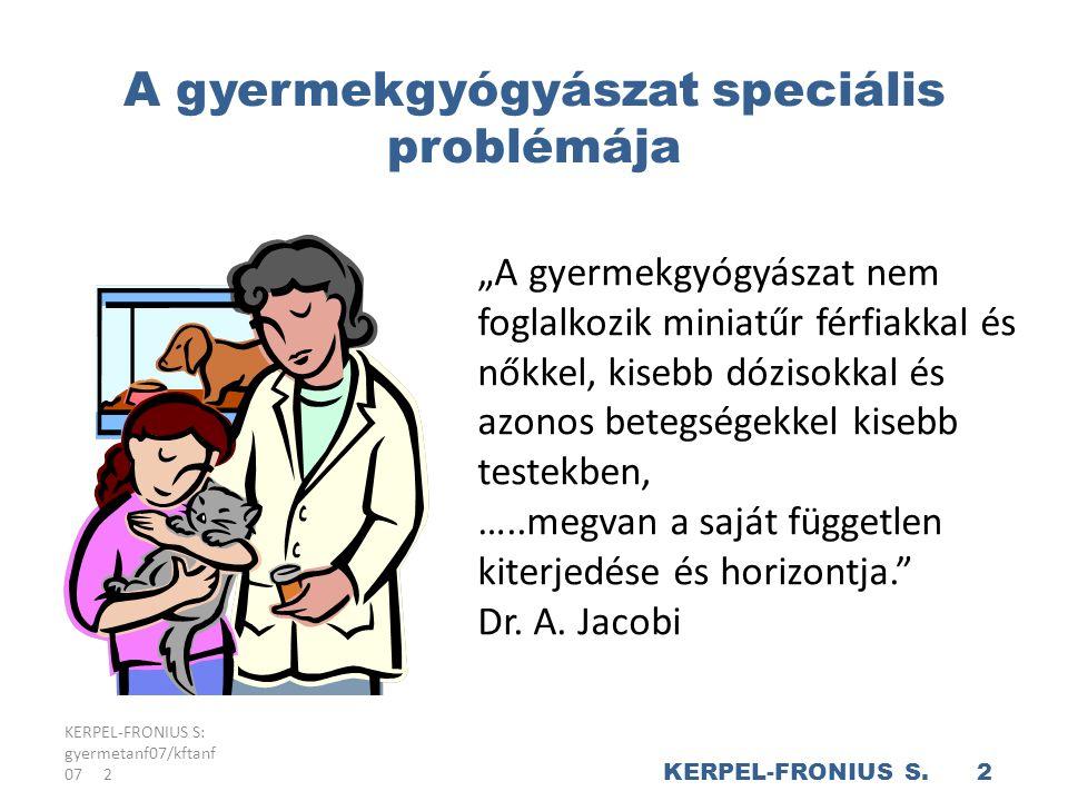"""KERPEL-FRONIUS S: gyermetanf07/kftanf 07 2 A gyermekgyógyászat speciális problémája """"A gyermekgyógyászat nem foglalkozik miniatűr férfiakkal és nőkkel, kisebb dózisokkal és azonos betegségekkel kisebb testekben, …..megvan a saját független kiterjedése és horizontja. Dr."""