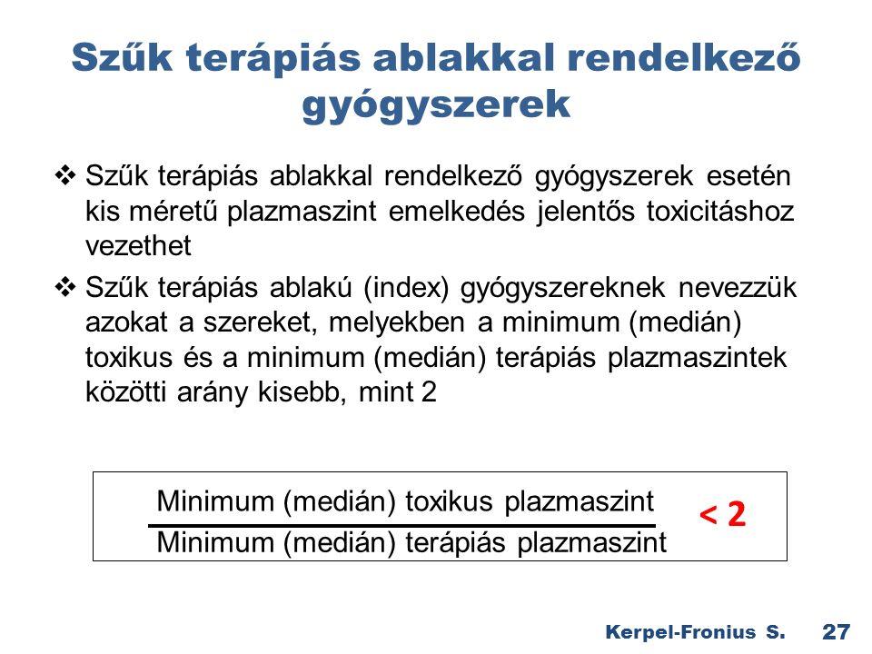 Szűk terápiás ablakkal rendelkező gyógyszerek  Szűk terápiás ablakkal rendelkező gyógyszerek esetén kis méretű plazmaszint emelkedés jelentős toxicitáshoz vezethet  Szűk terápiás ablakú (index) gyógyszereknek nevezzük azokat a szereket, melyekben a minimum (medián) toxikus és a minimum (medián) terápiás plazmaszintek közötti arány kisebb, mint 2 27 Kerpel-Fronius S.