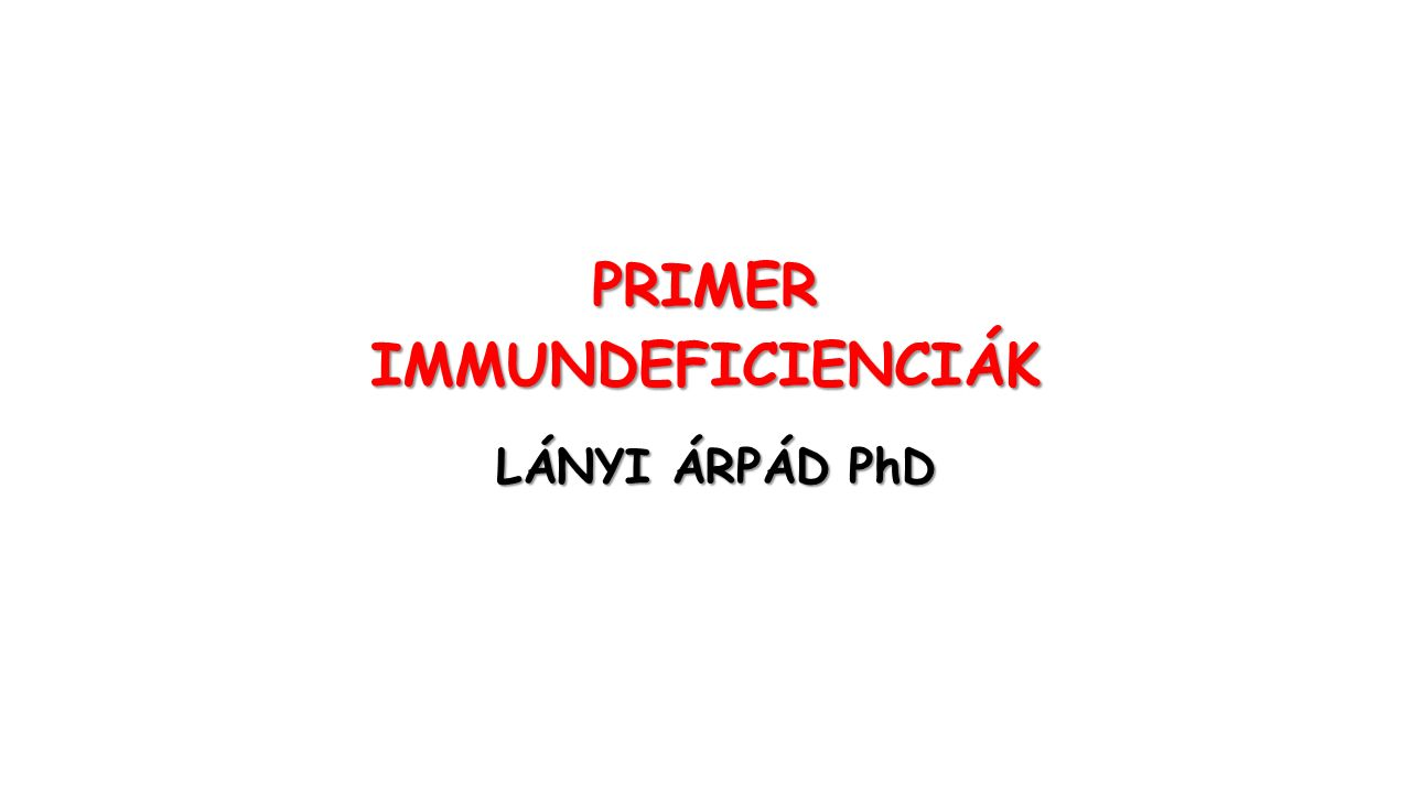 PRIMERIMMUNDEFICIENCIÁK LÁNYI ÁRPÁD PhD LÁNYI ÁRPÁD PhD