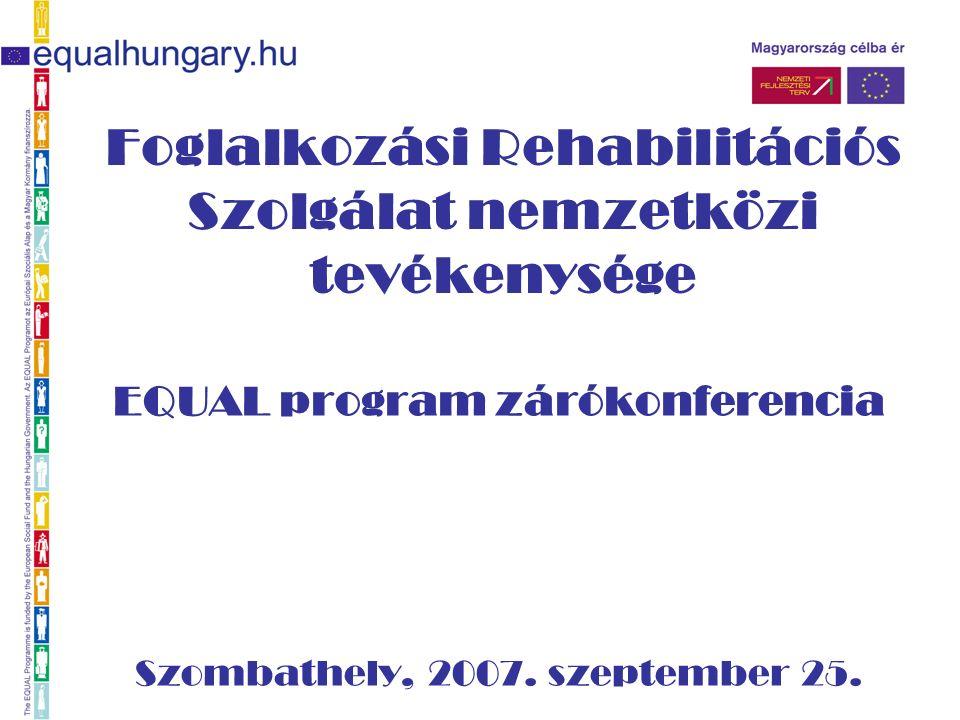 Foglalkozási Rehabilitációs Szolgálat nemzetközi tevékenysége EQUAL program zárókonferencia Szombathely, 2007.