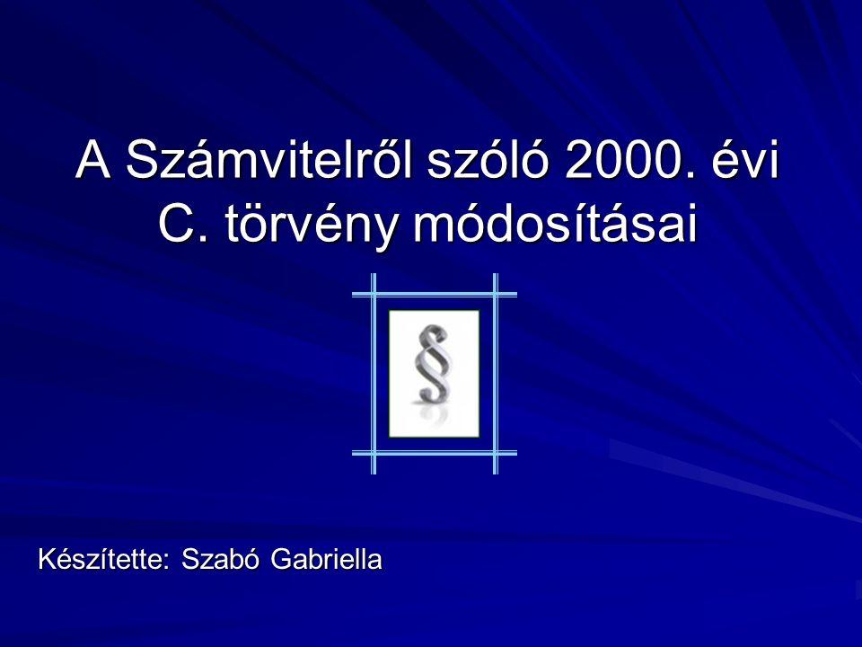 A Számvitelről szóló 2000. évi C. törvény módosításai Készítette: Szabó Gabriella
