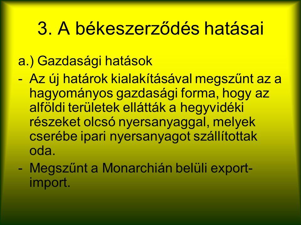 3. A békeszerződés hatásai a.) Gazdasági hatások -Az új határok kialakításával megszűnt az a hagyományos gazdasági forma, hogy az alföldi területek el