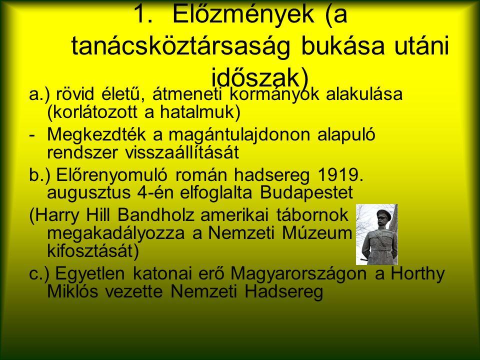 1.Előzmények (a tanácsköztársaság bukása utáni időszak) a.) rövid életű, átmeneti kormányok alakulása (korlátozott a hatalmuk) -Megkezdték a magántulajdonon alapuló rendszer visszaállítását b.) Előrenyomuló román hadsereg 1919.