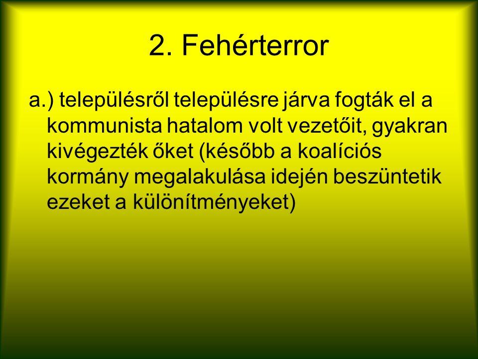 2. Fehérterror a.) településről településre járva fogták el a kommunista hatalom volt vezetőit, gyakran kivégezték őket (később a koalíciós kormány me