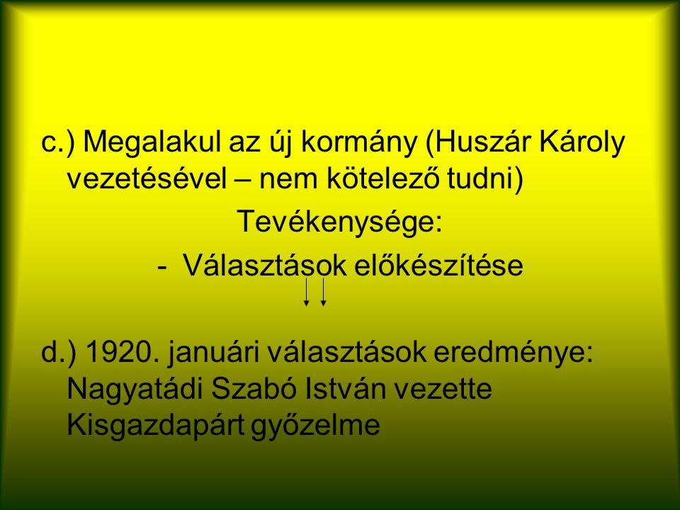 c.) Megalakul az új kormány (Huszár Károly vezetésével – nem kötelező tudni) Tevékenysége: -Választások előkészítése d.) 1920.