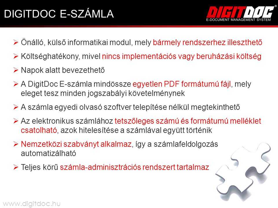 DIGITDOC E-SZÁMLA  Önálló, külső informatikai modul, mely bármely rendszerhez illeszthető  Költséghatékony, mivel nincs implementációs vagy beruházási költség  Napok alatt bevezethető  A DigitDoc E-számla mindössze egyetlen PDF formátumú fájl, mely eleget tesz minden jogszabályi követelménynek  A számla egyedi olvasó szoftver telepítése nélkül megtekinthető  Az elektronikus számlához tetszőleges számú és formátumú melléklet csatolható, azok hitelesítése a számlával együtt történik  Nemzetközi szabványt alkalmaz, így a számlafeldolgozás automatizálható  Teljes körű számla-adminisztrációs rendszert tartalmaz www.digitdoc.hu