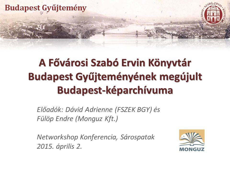 A Fővárosi Szabó Ervin Könyvtár Budapest Gyűjteményének megújult Budapest-képarchívuma Előadók: Dávid Adrienne (FSZEK BGY) és Fülöp Endre (Monguz Kft.